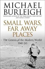 Small Wars, Faraway Places : The Genesis of the Modern World 1945-65 - Michael Burleigh