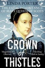 Crown of Thistles : The Fatal Inheritance of Mary Queen of Scots - Linda Porter