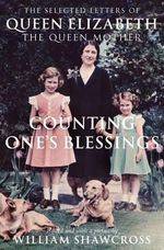 Counting One's Blessings : The Selected Letters of Queen Elizabeth the Queen Mother - William Shawcross