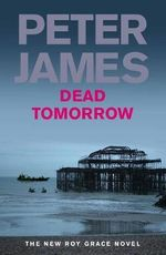Dead Tomorrow : Detective Superintendent Roy Grace : Book 5 - Peter James