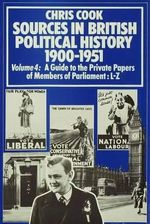 Sources in British Political History 1900-1951: v.4 : Guide to Private Papers of Members of Parliament - L-Z - Chris Cook