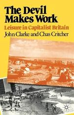 The Devil Makes Work : Leisure in Capitalist Britain - John N. Clarke