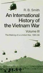 An International History of the Vietnam War: v. 3 : The Making of a Limited War,1965-1966 - R.B. Smith