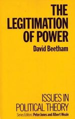 The Legitimation of Power : Issues In Political Theory - David Beetham