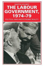 The Labour Government, 1974-79 : Political Aims and Economic Reality - Martin Holmes