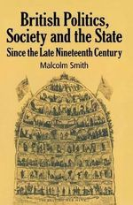 British Politics, Society and the State Since the Late Nineteenth Century - Malcolm Smith