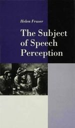 The Subject of Speech Perception : An Analysis of the Philosophical Foundations of the Information-processing Approach - Helen Fraser