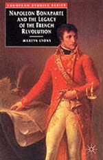 Napoleon Bonaparte and the Legacy of the French Revolution : European Studies - Martyn Lyons