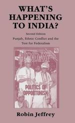 What's Happening to India? : Punjab, Ethnic Conflict and the Test for Federalism - Robin Jeffrey
