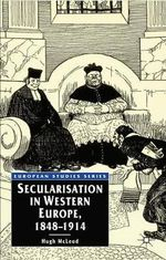 Secularisation in Western Europe, 1848-1914 : European Studies - Hugh McLeod
