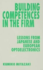 Building Competences in the Firm : Lessons from Japanese and European Optoelectronics - Kumiko Miyazaki