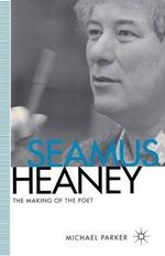 Seamus Heaney : The Making of the Poet - Michael Parker