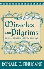 Miracles and Pilgrims : Popular Beliefs in Medieval England - Ronald C. Finucane