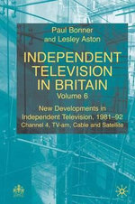 Independent Television in Britain: Vol.6 : New Developments in Independent Television 1981-92 - Channel Four, TV-am, Cable and Satellite - Paul Bonner
