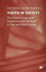 Youth in Society : Construction and Deconstruction of Youth in West and East Europe - Claire Wallace