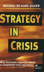 Strategy in Crisis : Why Business Urgently Needs a Completely New Approach - Michael De Kare-Silver