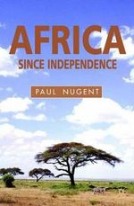 Africa Since Independence : A Comparative History - Paul Nugent