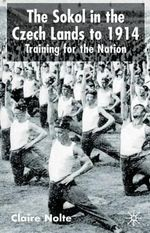 The Sokol in the Czech Lands to 1914 : Training for the Nation - Claire E. Nolte