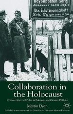 The Collaboration in the Holocaust : Crimes of the Local Police in Belorussia and Ukraine, 1941-44 - Martin Dean