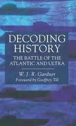 Decoding History : The Battle of the Atlantic and Ultra - W.J.R. Gardner