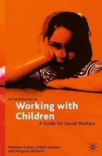 An Introduction to Working with Children : A Guide for Social Workers - Matthew Colton