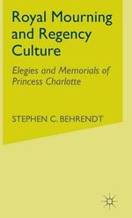 Royal Mourning and Regency Culture : Elegies and Memorials of Princess Charlotte - Stephen C. Behrendt