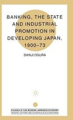 Banking, the State and Industrial Promotion in Developing Japan, 1900-73 : Studies On The Modern Japanese Economy - Shinji Ogura