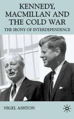 Kennedy, Macmillan and the Cold War : The Irony of Interdependence - Nigel John Ashton