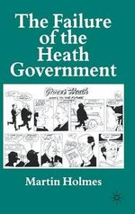 The Failure of the Heath Government : 2nd edition - Martin Holmes