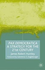 Pax Democratica : A Strategy for the 21st Century : A Strategy for the Twenty-First Century - James Robert Huntley