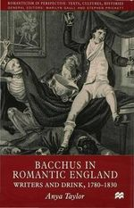 Bacchus in Romantic England : Writers and Drink, 1780-1830 - Anya Taylor