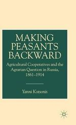 Making Peasants Backward : Managing Populations in Russian Agricultural Cooperative, 1861-1914 - Yanni Kotsonis