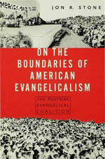 On the Boundaries of American Evangelism : The Postwar Evangelical Coalition - Jon R. Stone