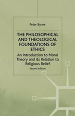 The Philosophical and Theological Foundations of Ethics : An Introduction to Moral Theory and Its Relations to Religious Belief - Peter Byrne