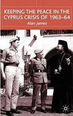 Keeping the Peace in the Cyprus Crisis of 1963-64 - Alan James