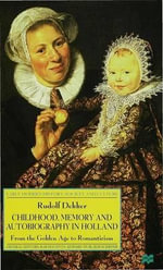 Childhood, Memory and Autobiography in Holland : From the Golden Age to Romanticism - Rudolf Dekker