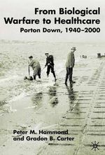 From Biological Warfare to Healthcare : Porton Down, 1940-2000 - Peter M. Hammond