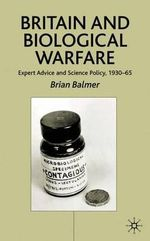 Britain and Biological Warfare : Expert Advice and Science Policy, 1930-65 - Brian Balmer