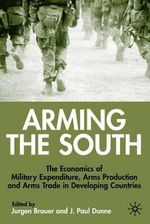 Arming the South : The Economics of Military Expenditure, Arms Production and Arms Trade in Developing Countries