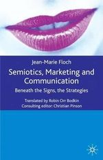 Semiotics, Marketing and Communication : Beneath the Signs, the Strategies - Jean-Marie Floch