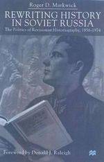 Rewriting History in Soviet Russia : The Politics of Revisionist Historiography, 1956-1974 - Roger D. Markwick