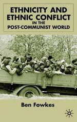 Ethnicity and Ethnic Conflict in the Post-Communist World - Ben Fowkes