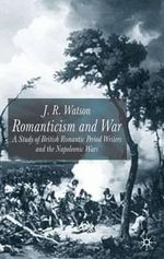 Romanticism and War : A Study of British Romantic Period Writers and the Napoleonic Wars - J. R. Watson