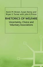 Rhetorics of Welfare : Uncertainty, Choice and Voluntary Associations : Uncertainty  Choice and Voluntary Associations - Kevin M. Brown