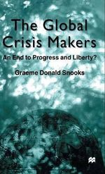 The Global Crisis Makers : An End to Progress and Liberty? : An End to Progress and Liberty? - Graeme Donald Snooks
