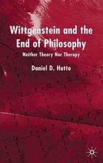 Wittgenstein and the End of Philosophy : Neither Theory Nor Therapy - Daniel D. Hutto