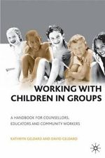 Working with Children in Groups : A Handbook for Counsellors  Educators and Community Workers - Kathryn Geldard