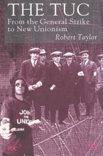 The TUC : From the General Strike to New Unionism - Robert Taylor