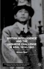 British Intelligence and the Japanese Challenge in Asia, 1914-41 : Studies in Military and Strategic History - Antony Best