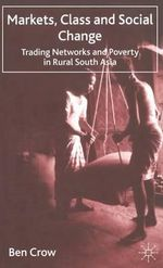 Markets, Class and Social Change : Trading Networks and Poverty in Rural South Asia - Ben Crow